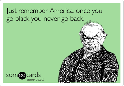 Just remember America%2C once you go black you never go back.
