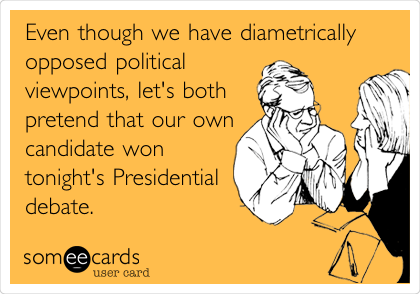 Even though we have diametrically opposed political viewpoints, let's both pretend that our own candidate won tonight's Presidential debate.