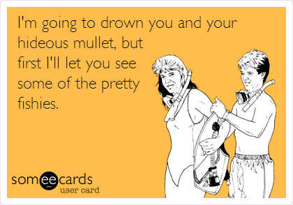I'm going to drown you and your hideous mullet, but first I'll let you see some of the pretty fishies.