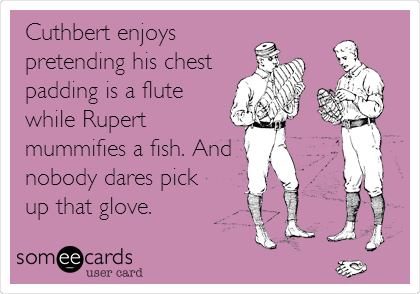 Cuthbert enjoys pretending his chest padding is a flute while Rupert mummifies a fish. And  nobody dares pick up that glove.
