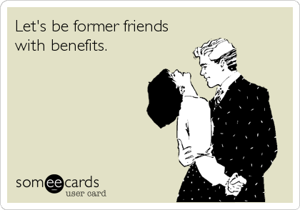 Let's be former friends with benefits.