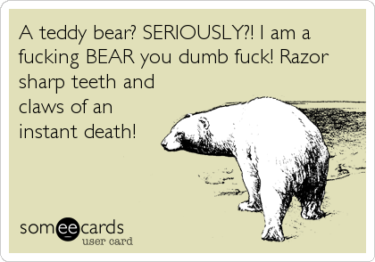 A teddy bear? SERIOUSLY?! I am a fucking BEAR you dumb fuck! Razor sharp teeth and claws of an instant death!