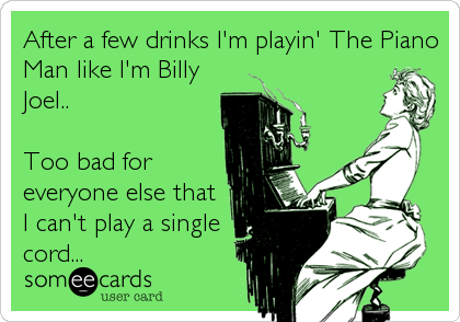 After a few drinks I'm playin' The Piano Man like I'm Billy Joel..  Too bad for everyone else that I can't play a single cord...