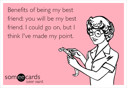 Benefits of being my best friend: you will be my best friend. I could go on, but I think I've made my point.
