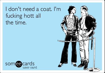 I don't need a coat. I'mfucking hott allthe time.