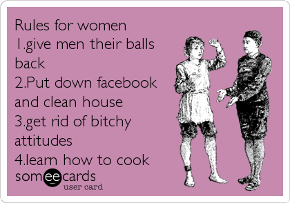 Rules for women 1.give men their balls back 2.Put down facebook and clean house 3.get rid of bitchy attitudes 4.learn how to cook