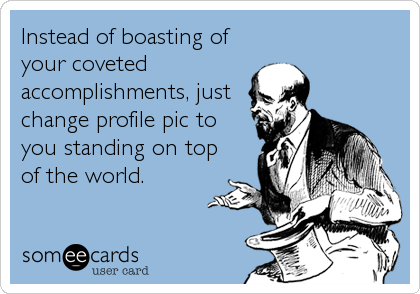 Instead of boasting of your coveted  accomplishments, just change profile pic to you standing on top of the world.