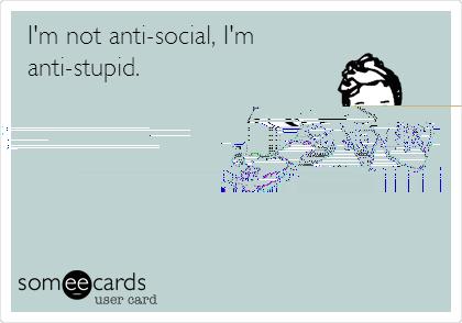 I'm not anti-social, I'm anti-stupid.