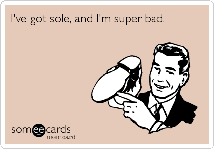 I've got sole, and I'm super bad.