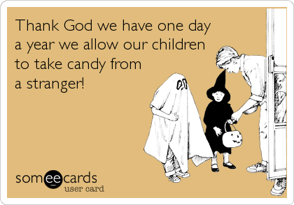 Thank God we have one day a year we allow our children to take candy from a stranger!