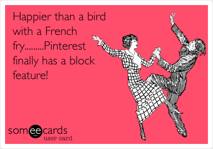 Happier than a bird with a French fry.........Pinterest finally has a block feature!