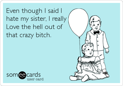 Even though I said I hate my sister, I really Love the hell out of that crazy bitch.