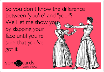 "So you don't know the difference between ""you're"" and ""your""?