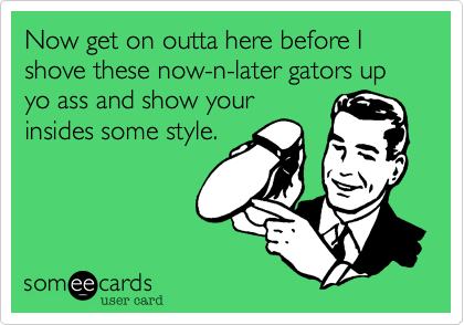 Now get on outta here before I shove these now-n-later gators up yo ass and show your