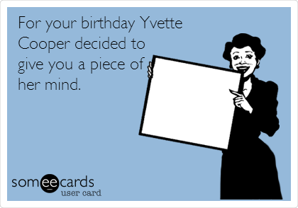 For your birthday Yvette Cooper decided to give you a piece of her mind.