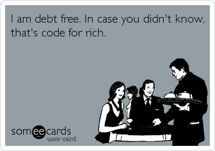 I am debt free. In case you didn't know, that's code for rich.