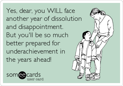 Yes, dear, you WILL face another year of dissolution  and disappointment.   But you'll be so much better prepared for   underachievement in the years ahead!