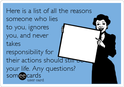 Here is a list of all the reasons someone who lies to you, ignores you, and never takes responsibility for their actions should still be in your life. Any questions?