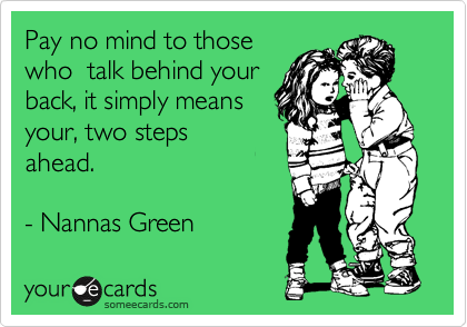 Pay no mind to those who  talk behind your back, it simply means your, two steps  ahead.   - Nannas Green