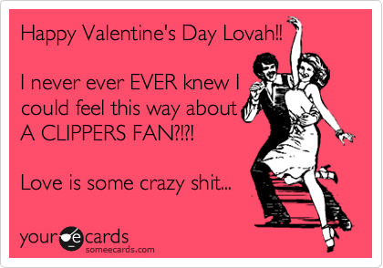HAPPY VALENTINES DAY!!  I never ever EVER knew I  could feel this way about A CLIPPERS FAN?!?! Love sure makes you do some crazy shit...