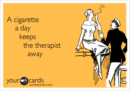 A cigarette a day keeps  the therapist away