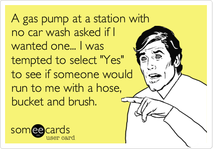 """A gas pump at a station with no car wash asked if I wanted one... I was tempted to select """"Yes"""" to see if someone would run to me with a hose%2C bucket and brush."""