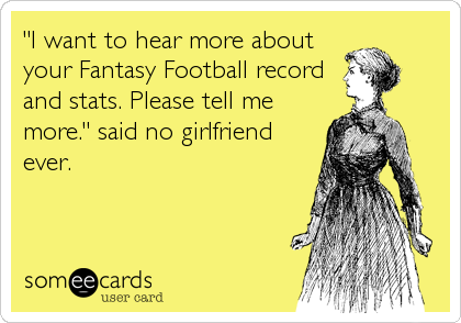 """I want to hear more about your Fantasy Football record and stats. Please tell me more."" said no girlfriend ever."