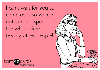 I can't wait for you to come over so we can not talk and spend the whole time texting other people!
