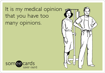 It is my medical opinion that you have too many opinions.