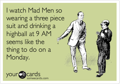 I watch Mad Men so wearing a three piece suit and drinking a highball at 9 AM seems like the thing to do on a Monday.