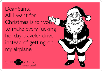 Dear Santa, All I want for Christmas is for you to make every fucking holiday traveler drive instead of getting on  my airplane.