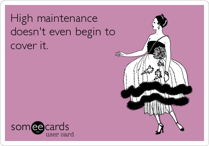 High maintenance doesn't even begin to cover it.
