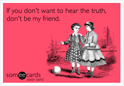 If you don't want to hear the truth, don't be my friend.