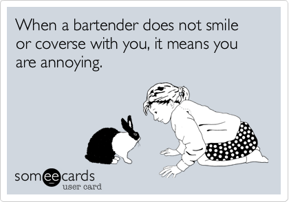 When a bartender does not smile or coverse with you, it means you are annoying.