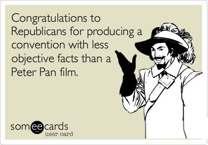Congratulations to Republicans for producing a convention with less objective facts than a Peter Pan film.