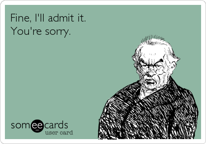 Fine, I'll admit it. You're sorry.