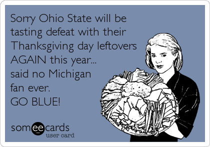 Sorry Ohio State will be tasting defeat with their  Thanksgiving day leftovers AGAIN this year... said no Michigan fan ever. GO BLUE!