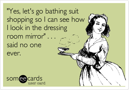 """""""Yes%2C let's go bathing suit shopping so I can see how I look in the dressing room mirror"""" . . .         said no one ever."""