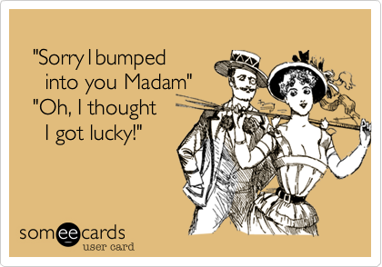 """""""Sorry1bumped     into you Madam""""   """"Oh, I thought      I got lucky!"""""""