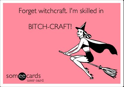 Forget witchcraft. I'm skilled in           BITCH-CRAFT!