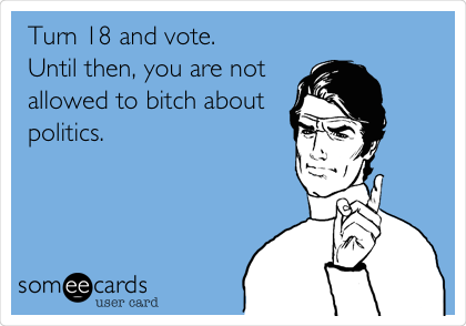 Turn 18 and vote.  Until then, you are not allowed to bitch about politics.