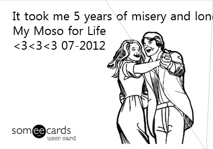 It took me 5 years of misery and loneliness. To Realize It has Alwaysbeenyou. My Moso for Life <3<3<3 07-2012