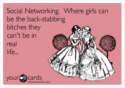 Social Networking.  Where girls can be the bitches they can't be in real life.