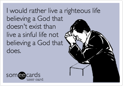 I would rather live a righteous life believing a God that