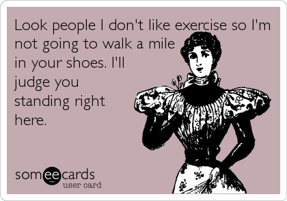 Look people I don't like exercise so I'm not going to walk a mile in your shoes. I'll judge you standing right here.