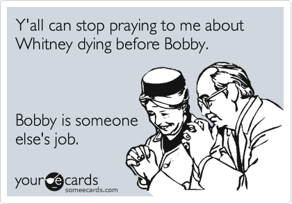 Y'all can stop praying to me about Whitney dying before Bobby.    Bobby is someone else's job.