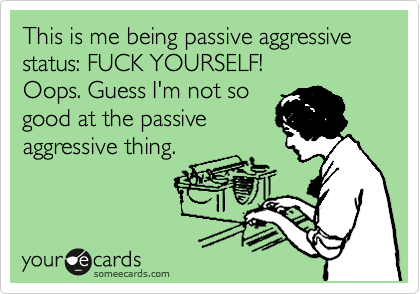 This is me being passive aggressive status: FUCK YOURSELF! 