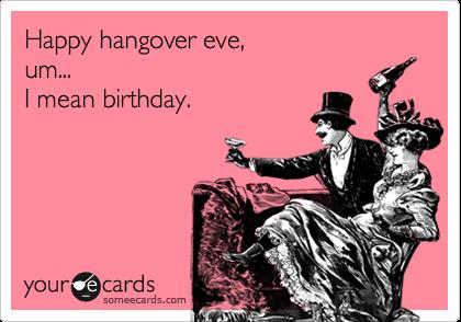 Happy Hangover Eve, um... I mean birthday.