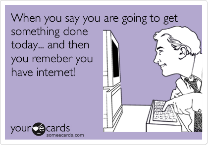 When you say you are going to get something done today... and then you remeber you have internet!