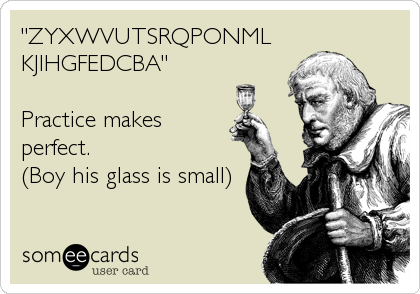 """ZYXWVUTSRQPONML KJIHGFEDCBA""  Practice makes perfect. (Boy his glass is small)"